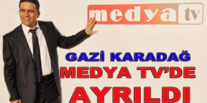 GAZİ KARADAĞ MEDYA TV'DEN AYRILDI