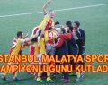 İstanbul Malatyaspor şampiyonluğunu kutladı