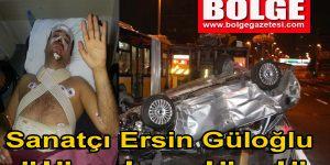 Sanatçı Ersin Güloğlu ölümden döndü