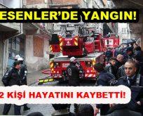 Esenler'de yangın: 2 kişi yaşamını yitirdi!