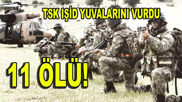TSK, IŞİD'İ VURDU: 11 ÖLÜ!