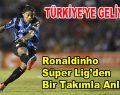 Ronaldinho Türkiye'den bir takımla anlaştı!