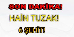 PKK'DAN HAİN TUZAK! 6 ŞEHİT!