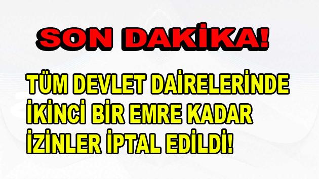 TÜM DEVLET DAİRELERİNDE İZİNLER İPTAL!