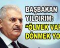 """Başbakan Binali Yıldırım: """"Ölmek var dönmek yok!"""""""