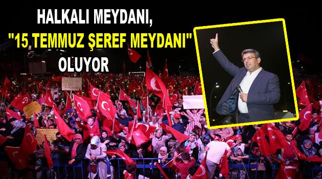 """HALKALI MEYDANI, """"15 TEMMUZ ŞEREF MEYDANI"""" OLUYOR"""