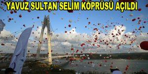 """Tarihi """"Yavuz Sultan Selim Köprüsü"""" açıldı"""