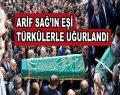 Arif Sağ'ın eşi türkülerle uğurlandı