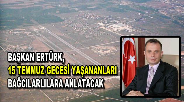 Başkan Ertürk, 15 Temmuz gecesi yaşananları Bağcılarlılara anlatacak