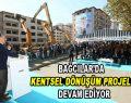 Bağcılar'da Kentsel Dönüşüm Projeleri devam ediyor
