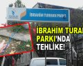İbrahim Turhan Parkı'nda tehlike!