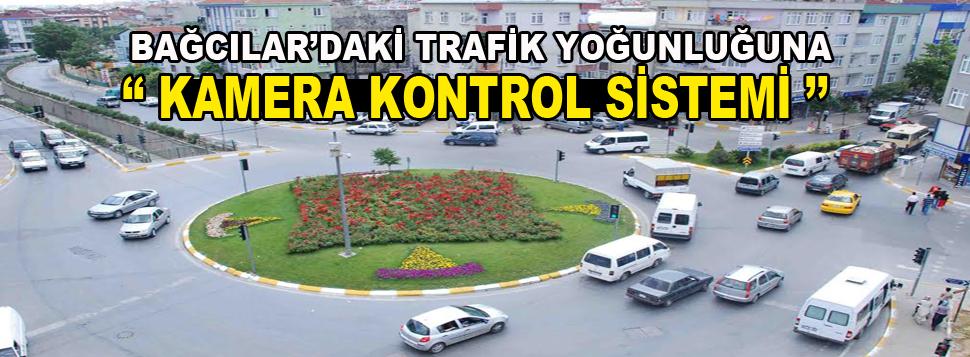 Bağcılar'da trafik yoğunluğuna kameralı çözüm