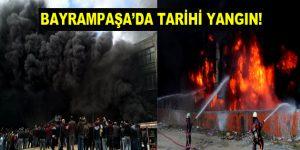 İstanbul Bayrampaşa'da tarihi yangın!