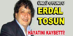 Erdal Tosun hayatını kaybetti!