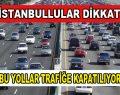 İstanbul'da yollar kapanıyor!