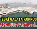 Tarihi Galata Köprüsü yerinen kaldırıldı