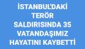İstanbul'da ki terör saldırısında 35 vatandaşımız hayatını kaybetti