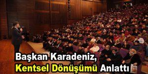 Başkan Karadeniz, kentsel dönüşümle ilgiler bilgiler verdi