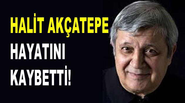 Halit Akçatepe hayatını kaybetti!
