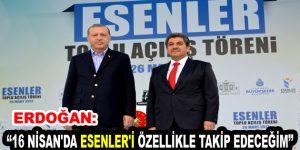 """Erdoğan: """"16 Nisan'da Esenler'i Özellikle Takip Edeceğim"""""""