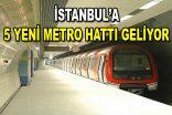 İstanbul'a 5 yeni metro hattı geliyor