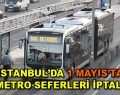 1 Mayıs'ta İstanbul'da 3 metro istasyonu kapalı