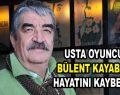 Usta oyuncu Bülent Kayabaş, hayatını kaybetti