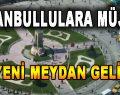 İstanbullulara Müjde! 30 Yeni Meydan Geliyor