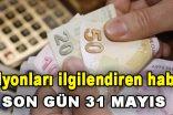 Milyonları İlgilendiren Haber! Son gün 31 Mayıs