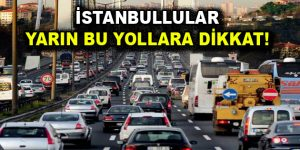 İstanbullular yarın bu yollara dikkat!