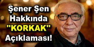 """Şener Şen hakkında """"KORKAK"""" açıklaması!"""