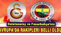 Fenerbahçe ve Galatasaray'ın Avrupa'da rakipleri belli oldu