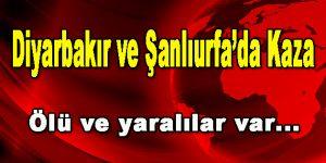 Diyarbakır ve Şanlıurfa'da Kaza: Ölü ve Yaralılar var!