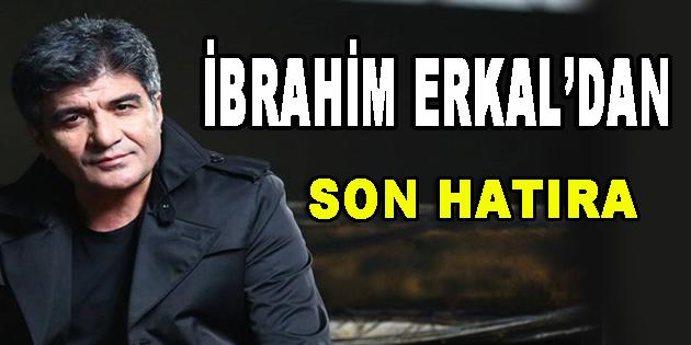 İbrahim Erkal'dan Son Hatıra