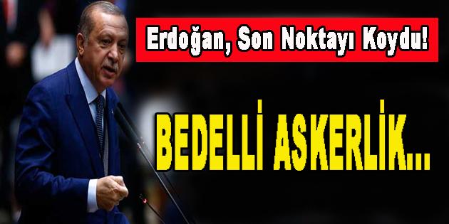 Erdoğan, Son Noktayı Koydu! Bedelli Askerlik…