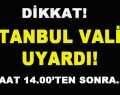 Dikkat! İstanbul Valisi Uyardı! Saat 14.00'ten Sonra…