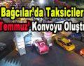 Bağcılar'da Taksiciler '15 Temmuz' Konvoyu Oluşturdu