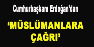 Cumhurbaşkanı Erdoğan'dan 'Müslümanlara Çağrı'