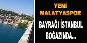 Yeni Malatyaspor'un Bayrağı İstanbul Boğazında…