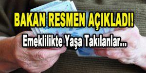 Bakan Resmen Açıkladı! Emeklilikte Yaşa Takılanlar…