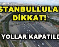 İstanbullular Dikkat! O Yollar Kapatıldı