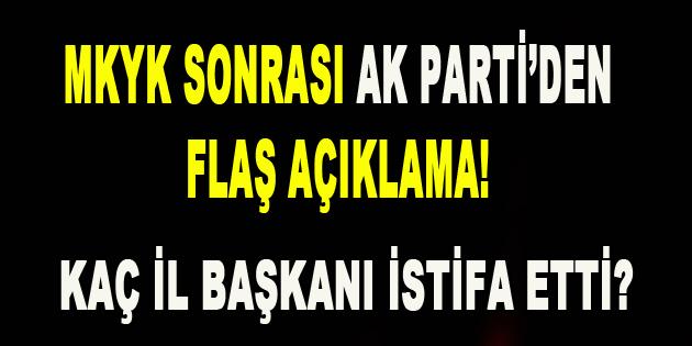 MKYK Sonrası AK Parti'den Flaş Açıklama! Kaç İl Başkanı istifa etti?