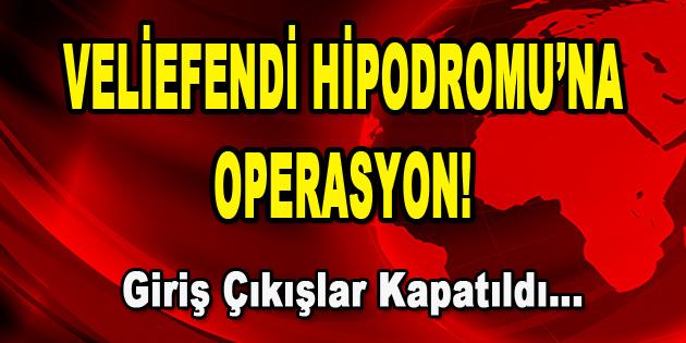 Veliefendi Hipodromu'nda Operasyon! Giriş Çıkışlar Kapatıldı…