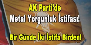 AK Parti'de Metal Yorgunluk İstifası! Bir Günde İkinci istifa