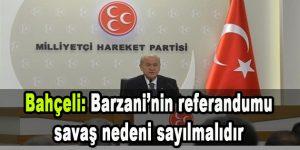 Bahçeli: Barzani'nin referandumu savaş nedeni sayılmalıdır