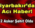 Diyarbakır'dan Acı Haber! 2 Asker Şehit Oldu