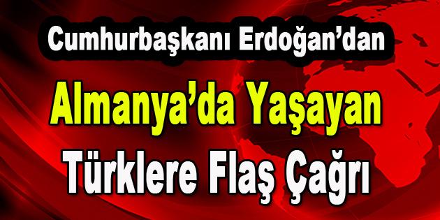 Cumhurbaşkanı Erdoğan'dan Almanya'da yaşayan Türklere Flaş Çağrı