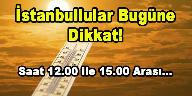 İstanbullular Bugüne Dikkat! Saat 12.00-15.00 Arası…