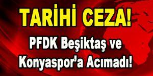 Tarihi Ceza! PFDK Beşiktaş ve Konyaspor'a Acımadı!