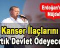 Erdoğan'dan Müjde! Kanser İlaçlarını Artık Devlet Ödeyecek